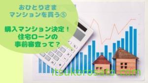 購入マンション決定デス 住宅ローン事前審査って??【おひとりさま、マンションを買う ⑤】